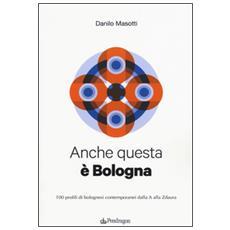 Anche questa è Bologna. 100 profili di bolognesi contemporanei dalla A alla Zdaura