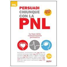 Persuadi chiunque con la PNL. Le basi della comunicazione persuasiva