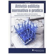 Attività edilizia. Normativa e pratica. Testo unico edilizia, norme di settore, regolamentazione regionale, normativa tecnica