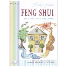 Filosofia e pratica. Feng shui. Yin e Yang per l'abitazione