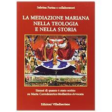 La mediazione mariana nella teologia e nella storia. Sintesi di quanto è stato scritto su Maria corredentrice-mediatrice-avvocato