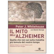 Il mito dell'Alzheimer. Quello che non sai sulla malattia più temuta del nostro tempo