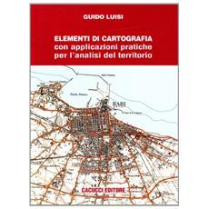 Elementi di cartografia. Con applicazioni pratiche per l'analisi del territorio