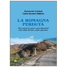 La Romagna perduta. Alla scoperta di sentieri e paesi dimenticati nelle vallate dell'alto e medio Appennino