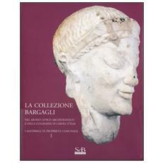 La collezione Bargagli. Nel museo civico archeologico e della collegiata di Casole d'Elsa. I materiali di proprietà comunale. Vol. 1