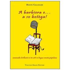 Barbiera e. . . a so botèga! Commedia brillante in tre atti in lingua veneta popolana (A)