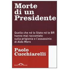 Morte di un presidente. Quello che n� lo Stato n� le BR hanno mai raccontato sulla prigionia e l'assassinio di Aldo Moro
