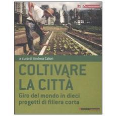 Coltivare la città. Giro del mondo in dieci progetti di filiera corta