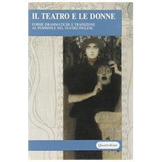 Teatro e le donne. Forme drammatiche e tradizione al femminile nel teatro inglese (Il)
