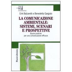La comunicazione ambientale: sistemi, scenari e prospettive. Buone pratiche per una comunicazione efficace