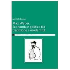 Max Weber. Economia e politica fra tradzione e modernità