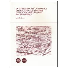 Letteratura per la didattica dell'italiano agli stranieri. Cinque percorsi operativi nel Novecento (La)