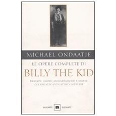 Opere complete di Billy the Kid. Bravate, amori, ammazzamenti e morte del ragazzo più cattivo del West (Le)