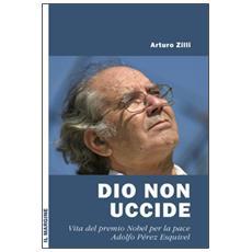 Dio non uccide. Vita del premio Nobel per la pace Adolfo Pérez Esquivel