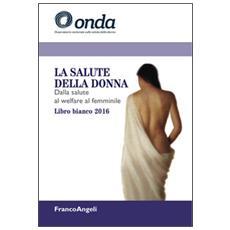 La salute della donna. Dalla salute al welfare al femminile. Libro bianco 2016