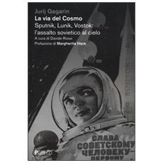 La via del cosmo. Sputnik, Lunik, Vostok: l'assalto sovietico al cielo