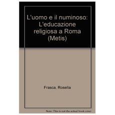 Uomo e il numinoso. Religiosit� ed educazione a Roma (L')