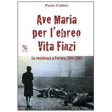 Ave Maria per l'ebreo Vita Finzi. La resistenza a Ferrara 1944-1945