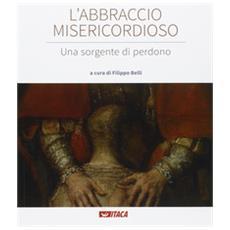 L'abbraccio misericordioso. Una sorgente di perdono. Catalogo della mostra (Rimini, 19-25 agosto 2016) . Ediz. illustrata