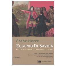 Eugenio di Savoia. Il condottiero, lo statista, l'uomo