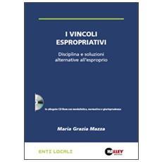 I vincoli espropriativi. Disciplina e soluzioni alternative all'esproprio. Con CD-ROM