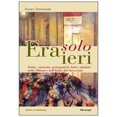 Era solo ieri. Storie, curiosità, protagonisti, fatti e misteri nella Milano e nell'Italia del Novecento