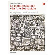Globalizzazione e la fine del sociale. Per comprendere il mondo contemporaneo (La)