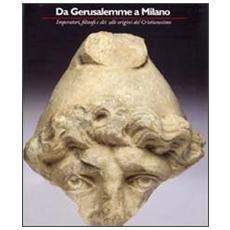 Da Gerusalemme a Milano. Imperatori, filosofi e dei alle origini del cristianesimo