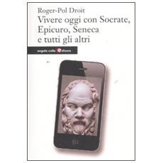 Vivere oggi con Socrate, Epicuro, Seneca e tutti gli altri