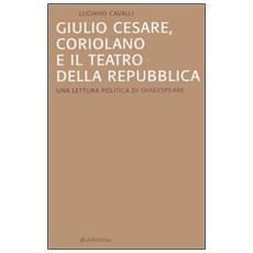 Giulio Cesare, Coriolano e il teatro della Repubblica. Una lettura politica di Shakespeare