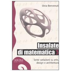 Insalate di matematica. Sette variazioni su arte, design e architettura. Vol. 3