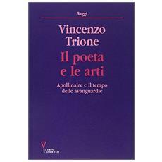 Poeta e le arti. Apollinaire e il tempo delle avanguardie (Il)