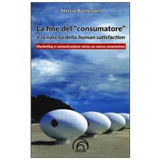 Fine del �consumatore� e la nascita della human satisfaction (La)
