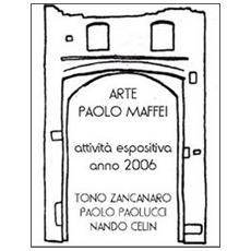 Arte. Paolo Maffei. Attività espositiva anno 2006. Tono Zancanaro, Paolo Paolucci, Nando Celin. Ediz. illustrata