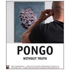 Pongo without truth. Arte ingannevole, unica ed esclusiva espressione pittorica 3D. Ediz. multilingue