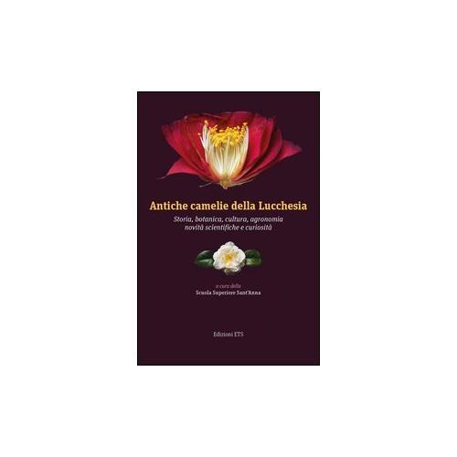 Antiche camelie della Lucchesia. Storia, botanica, cultura, agronomia, novità scientifiche e curiosi