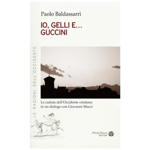 Mauro Pagliai Editore Paolo Baldassarri Io Gelli E Guccini La Caduta Dell Occidente Cristiano In Un Dialogo Con Giovanni Mucci
