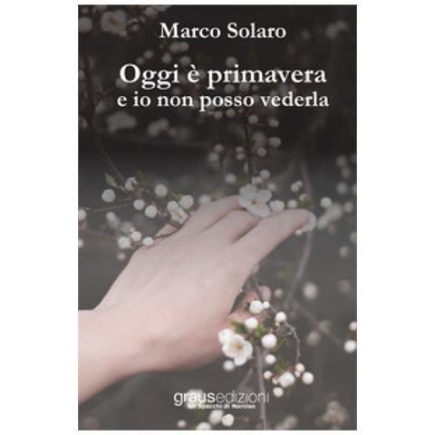 GRAUS EDITORE Marco Solaro Oggi È Primavera E Io Non Posso Vederla