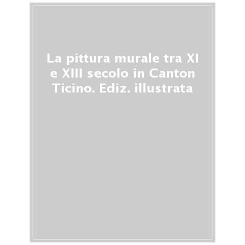 Silvana La Pittura Murale Tra Xi E Xiii Secolo In Canton Ticino Tra Gli Intonaci Medievali Di Un Altra Lombardia Ediz Illustrata Eprice