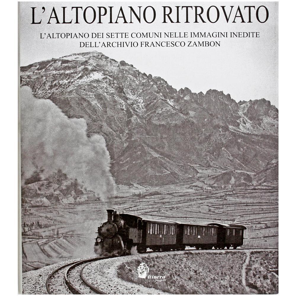 ITINERA PROGETTI - L'altopiano ritrovato. L'altopiano dei sette comuni  nelle immagini inedite dell'archivio Francesco Zambon - ePRICE