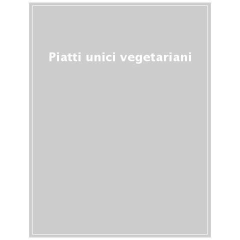 Piatti Unici Vegetariani. Cucina Vegetariana. Sane E Gustose Ricette In Sintonia Con La Natura