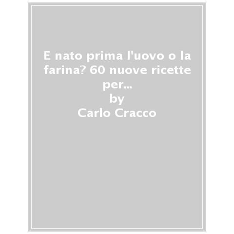 Carlo Cracco - E Nato Prima L'uovo O La Farina? 60 Nuove Ricette Per Raccontare, Con Le Parole E Con I Piatti, 11 Ingredienti Della Cucina Italiana