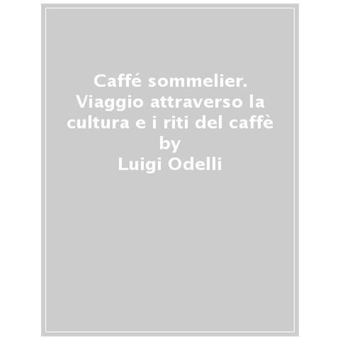 Luigi Odelli, Giovanni Ruggieri - Caffé Sommelier. Viaggio Attraverso La Cultura E I Riti Del Caffè. Ediz. A Colori