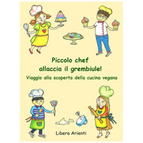 Libera Arienti - Piccolo Chef Allaccia Il Grembiule! Viaggio Alla Scoperta Della Cucina Vegana