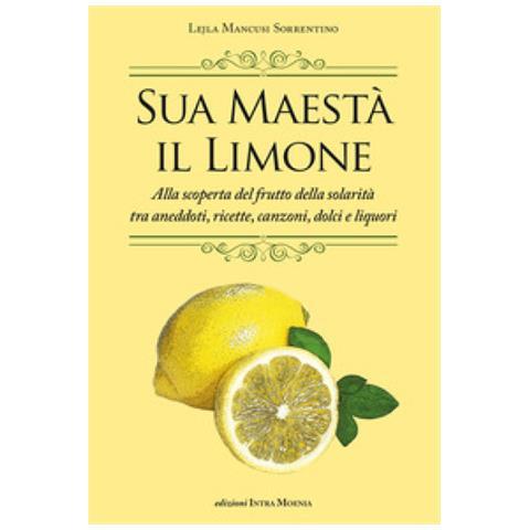 Lejla Mancusi Sorrentino - Sua Maestà Il Limone. Suggestivo Racconto Di Ricette, Aneddoti, Poesie, Canzoni, Dolci E Liquori