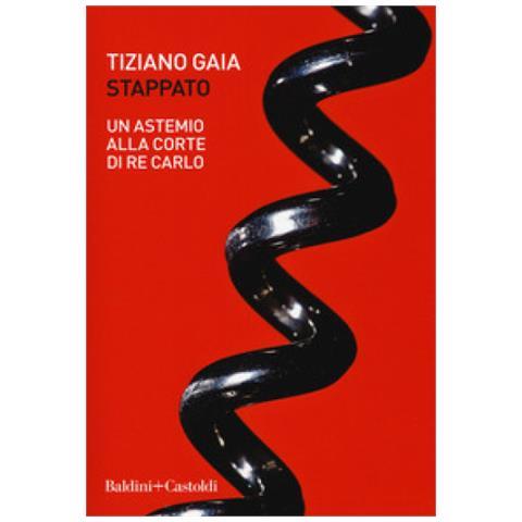 Tiziano Gaia - Stappato. Un Astemio Alla Corte Di Re Carlo