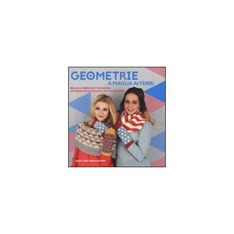 Geometrie a maglia ai ferri. 10 lezioni e 10 progetti per divertirsi Con righe, zigzag, triangoli, pols e molto altro