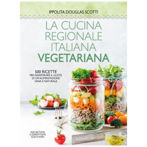 Ippolita Douglas Scotti - La Cucina Regionale Italiana Vegetariana. 500 Ricette Per Assaporare Il Gusto Di Un'alimentazione Sana E Naturale