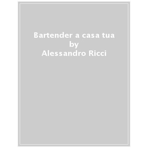 Alessandro Ricci - Bartender A Casa Tua. Storie E Segreti Per Preparare Cocktail Con Quel Che C'è
