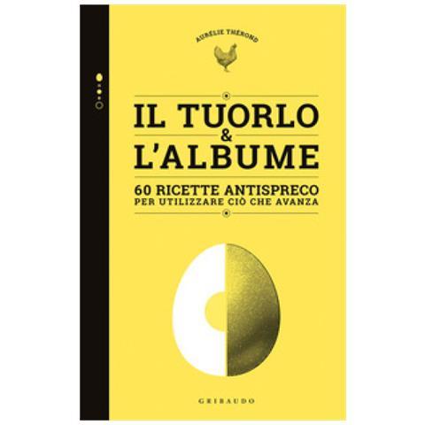Aurélie Therond - Tuorlo & Albume. 60 Ricette Antispreco Per Utilizzare Ciò Che Avanza